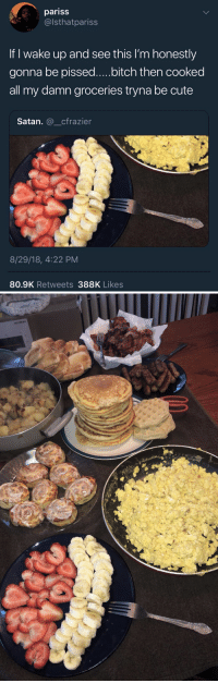 Bitch, Blackpeopletwitter, and Cute: pariss  @lsthatpariss  If I wake up and see this I'm honestly  gonna be pissed....bitch then cooked  all my damn groceries tryna be cute  Satan. @_cfrazier  8/29/18, 4:22 PM  80.9K Retweets 388K Likes Y'all been eating long enough now, stop being greedy
