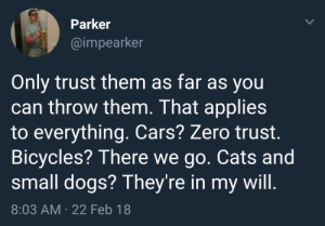 Cars, Cats, and Dogs: Parker  @impearker  Only trust them as far as you  can throw them. That applies  to everything. Cars? Zero trust.  Bicycles? There we go. Cats and  small dogs? They're in my will.  8:03 AM 22 Feb 18 meirl