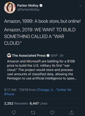 """Amazon, Chicago, and Children: Parker Molloy  @ParkerMolloy  Amazon, 1999: A book store, but online!  Amazon, 2019: WE WANT TO BUILD  SOMETHING CALLED A """"WAR  CLOUD.""""  AP The Associated Press  @AP 3h  Amazon and Microsoft are battling for a $10B  prize to build the U.S. military its first """"war  cloud."""" The project would store and process  vast amounts of classified data, allowing the  Pentagon to use artificial intelligence to spee...  9:17 AM 7/9/19 from Chicago, IL Twitter for  iPhone  2,252 Retweets 6,447 Likes Delivering Prime children soon."""