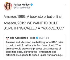 """Amazon, Microsoft, and Book: Parker Molloy  @ParkerMolloy  Amazon, 1999: A book store, but online!  Amazon, 2019: WE WANT TO BUILD  SOMETHING CALLED A """"WAR CLOUD.""""  AP The Associated Press@AP 5d  Amazon and Microsoft are battling for a $10B prize  to build the U.S. military its first """"war cloud."""" The  project would store and process vast amounts of  classified data, allowing the Pentagon to use  artificial intelligence to speed up its war planning... What could go wrong?"""
