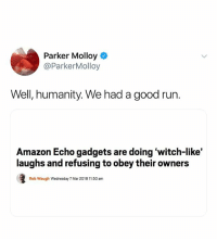We r 110% fucked: Parker Molloy  @ParkerMolloy  Well, humanity. We had a good run  Amazon Echo gadgets are doing 'witch-like'  laughs and refusing to obey their owners  Rob Waugh Wednesday 7 Mar 2018 11:50 am We r 110% fucked