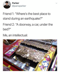 "<p>How to survive via /r/memes <a href=""http://ift.tt/2CLFGeg"">http://ift.tt/2CLFGeg</a></p>: Parker  @panoparker  Friend 1: ""Where's the best place to  stand during an earthquake?""  Friend 2: ""A doorway, a car, under the  bed?""  Me, an intellectual: <p>How to survive via /r/memes <a href=""http://ift.tt/2CLFGeg"">http://ift.tt/2CLFGeg</a></p>"