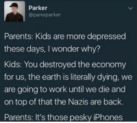 "Memes, Parents, and Phone: Parker  @panoparker  Parents: Kids are more depressed  these days, I wonder why?  Kids: You destroyed the economy  for us, the earth is literally dying, we  are going to work until we die and  on top of that the Nazis are back.  Parents: It's those pesky iPhones <p>Put that phone away it kills your brain via /r/memes <a href=""https://ift.tt/2rWcHjr"">https://ift.tt/2rWcHjr</a></p>"