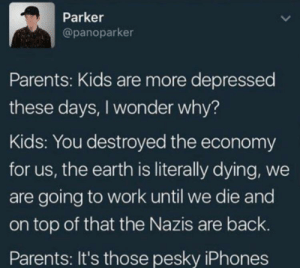 Parents, Work, and Earth: Parker  @panoparker  Parents: Kids are more depressed  these days, I wonder why?  Kids: You destroyed the economy  for us, the earth is literally dying, we  are going to work until we die and  on top of that the Nazis are back.  Parents: It's those pesky iPhones
