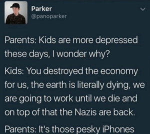 Parents, Phone, and Work: Parker  @panoparker  Parents: Kids are more depressed  these days, I wonder why?  Kids: You destroyed the economy  for us, the earth is literally dying, we  are going to work until we die and  on top of that the Nazis are back.  Parents: It's those pesky iPhones Put that phone away it kills your brain