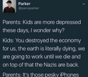 Dank, Memes, and Parents: Parker  @panoparker  Parents: Kids are more depressed  these days, I wonder why?  Kids: You destroyed the economy  for us, the earth is literally dying, we  are going to work until we die and  on top of that the Nazis are back.  Parents: It's those pesky iPhones Blame the phones by Mrwingens MORE MEMES