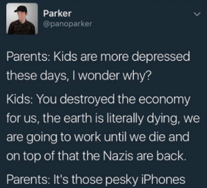 Parents, Work, and Earth: Parker  @panoparker  Parents: Kids are more depressed  these days, I wonder why?  Kids: You destroyed the economy  for us, the earth is literally dying, we  are going to work until we die and  on top of that the Nazis are back  Parents: It's those pesky iPhones