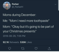 """Christmas, Moms, and Okay: Parker  @_ParkerH  Moms during December:  Me: """"Mom l need more toothpaste""""  Mom: """"Okay but it's going to be part of  your Christmas presents""""  2018-08-29, 7:05 PM  92.1K Retweets 530K Likes"""