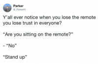 "9gag, Memes, and 🤖: Parker  @_ParkerH  Y 'all ever notice when you lose the remote  you lose trust in everyone?  ""Are you sitting on the remote?""  - ""No""  ""Stand up""  13 ""Prove it!""⠀ -⠀ By _ParkerH 