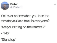 "Dank, Search, and 🤖: Parker  @_ParkerH  Y'all ever notice when you lose the  remote you lose trust in everyone?  Are you sitting on the remote?""  ""No""  ""Stand up"" We gonna do a whole body search if that remote not found."
