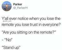 "Facts, Memes, and 🤖: Parker  @_ParkerH  Y'all ever notice when you lose the  remote you lose trust in everyone?  Are you sitting on the remote?""  @will _ent  ""No""  ""Stand up"" Facts😂"