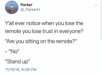 "Memes, 🤖, and Don: Parker  @_ParkerH  Y'all ever notice when you lose the  remote you lose trust in everyone?  ""Are you sitting on the remote?""  - ""No""  ""Stand up""  11/19/18, 6:09 PM I don't care just let me check"
