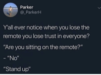 "Irl, Me IRL, and Parker: Parker  @_ParkerH  Y'all ever notice when you lose the  remote you lose trust in everyone?  Are you sitting on the remote?""  ""No""  ""Stand up"" me_irl"