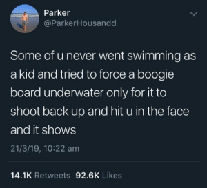 It won't stay under: Parker  @ParkerHousandd  Some of u never went swimming as  a kid and tried to force a boogie  board underwater only for it to  shoot back up and hit u in the face  and it shows  21/3/19, 10:22 am  14.1K Retweets 92.6K Likes It won't stay under