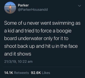 19 10: Parker  @ParkerHousandd  Some of u never went swimming as  a kid and tried to force a boogie  board underwater only for it to  shoot back up and hit u in the face  and it shows  21/3/19, 10:22 am  14.1K Retweets 92.6K Likes