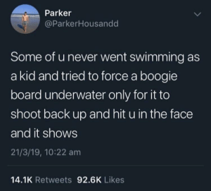 me-irl: Parker  @ParkerHousandd  Some of u never went swimming as  a kid and tried to force a boogie  board underwater only for it to  shoot back up and hit u in the face  and it shows  21/3/19, 10:22 am  14.1K Retweets 92.6K Likes me-irl