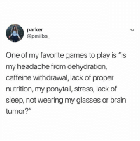 """Memes, Brain, and Games: parker  @pm.lbs_  One of my favorite games to play is """"is  my headache from dehydration,  caffeine withdrawal, lack of proper  nutrition, my ponytail, stress, lack of  sleep, not wearing my glasses or brain  tumor?"""" Which one is the one?"""
