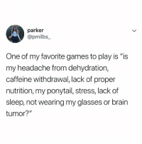 """Brain, Games, and Glasses: parker  @pmilbs_  One of my favorite games to play is """"is  my headache from dehydration,  caffeine withdrawal, lack of proper  nutrition, my ponytail, stress, lack of  sleep, not wearing my glasses or brain  tumor?"""" which one is it!?!!"""