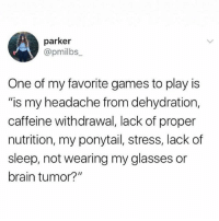 """Funny, Too Much, and Brain: parker  @pmilbs  One of my favorite games to play is  """"is my headache from dehydration,  caffeine withdrawal, lack of proper  nutrition, my ponytail, stress, lack of  sleep, not wearing my glasses or  brain tumor?"""" I play too much."""