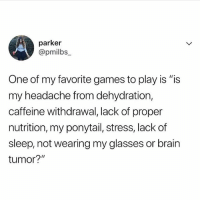 """Memes, Brain, and Games: parker  @pmilbs_  One of my favorite games to play is """"is  my headache from dehydration,  caffeine withdrawal, lack of proper  nutrition, my ponytail, stress, lack of  sleep, not wearing my glasses or brain  tumor?"""" I guess I'll never know..... 🧐🍷🍷🍷🍷🍷🍷🍷😩"""