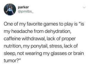 ": parker  @pmilbs_  One of my favorite games to play is ""is  my headache from dehydration,  caffeine withdrawal, lack of proper  nutrition, my ponytail, stress, lackof  sleep, not wearing my glasses or brain  tumor?"""