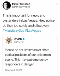 Memes, News, and Police: Parker Simpson  @ParkersWriting  This is important for news and  bystanders in Las Vegas. Help police  do their job safely and effectively  #MandalayBay #LasVegas  OLVMPD  Please do not livestream or share  tactical positions of our officers on  scene. This may put emergency  responders in danger.  10/2/17, 2:41 AM The LasVegas police department is asking bystanders not to livestream or share tactical positions of officers on the scene 🙏 MandalayBay @lvmpd @worldstar WSHH