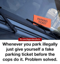 Memes, Genius, and 🤖: PARKING  fb.com/legendary facts  Whenever you park illegally  just give yourself a fake  parking ticket before the  cops do it. Problem solved GENIUS!