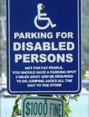 Super Size Me!: PARKING FOR  DISABLED  PERSONS  NOT FOR FAT PEOPLE  YOU SHOULD HAVE A PARKING SPOT  3 MILES AWAY AND BE REQUIRED  TO DO JUMPING JACKS ALL THE  WAY TO THE STORE  ASTOOOFINE  $1000 FINE Super Size Me!