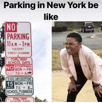 Be Like, New York, and School: Parking in New York be  like  NO  PARKING  11AM. to 1P.M  T0  TUESDAY  STREET CLEANING  TOW&WAY  SCHOOL DAYS  NO STOPPING  MON FRI  CHOOL DAYS EXCEPTIONS  15  MON FRI  72 To 8,M  MINUTES  SCHOOL PUSINESS  TOW-AWAY