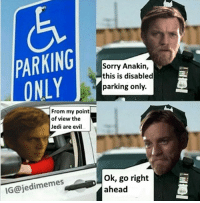 Anakin Skywalker, Dank, and Empire: PARKING  LONLY  Sorry Anakin,  this is disabled  parking only.  From my point  of view the  Jedi are evil  IG@jedimemes, go right  ahead Be my guest ANI..♿️ obidontfuckwithyou anicanparkthere meetmeintheparkinglot specialani justajoke . . . . . . . . . . . . . . . . . . starwars memes jedimemes starwarsmemes dankmeme dank likeforlike obiwan meme revengeofthesith sith aniani empire followforfollow starwarsep7 starwarsep8 anakin skywalker rogueone
