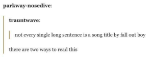 My lawyer made me change the title of this post so I wouldnt get sued by Fall Out Boy: parkway-nosedive:  trauntwave:  not every single long sentence is a song title by fall out boy  there are two ways to read this My lawyer made me change the title of this post so I wouldnt get sued by Fall Out Boy
