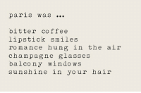 Windows, Coffee, and Hair: parls WaS  bitter coffee  lipstick smiles  romance hung in the air  cham pag ne  balcony windows  sunshine in your hair  g lasseS