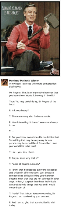 "Head, Life, and The Hood: PARON ME, YOUING MAN  IS THIS YOURS?   Matthew 'Mathwiz' Wisner  In my head, I can see this entire conversation  playing out.  Mr. Rogers: That is an impressive hammer that  you have there. Would it be okay if I held it?  Thor: You may certainly try, Sir Rogers of the  hood.  R: Is it very heavy?  T: There are many who find unmovable.  R: How interesting. It doesn't seem very heavy  to me  R: But you know, sometimes life is a lot like that.  Something that may be very easy for one  person may be very difficult for another. Have  you found this to be true?  T: Um... yes. Yes, I have.  R: Do you know why that is?  T: *looks at Rogers curiously*   R: I think that it's because everyone is special  and unique in different ways. Just because  someone has difficulty lifting your hammer,  doesn't mean that they are not talented in other  ways. In fact, I suspect that those individuals  can probably do things that you and I would  never dream of.  T: *nods* That is true. You are very wise, Sir  Rogers. I am humbled by your counsel.  R: And I am so glad that you decided to visit  today. <p><a href=""http://artsyneurotic.tumblr.com/post/176355271580/miss-madam-404-doingthingswithabby"" class=""tumblr_blog"">artsyneurotic</a>:</p><blockquote> <p><a href=""https://miss-madam-404.tumblr.com/post/176347507863/doingthingswithabby-basement-prussia"" class=""tumblr_blog"">miss-madam-404</a>:</p> <blockquote> <p><a href=""https://doingthingswithabby.tumblr.com/post/176347451736/basement-prussia-officialprydonchapter"" class=""tumblr_blog"">doingthingswithabby</a>:</p> <blockquote> <p><a href=""https://basement-prussia.tumblr.com/post/176347122427/officialprydonchapter-temporalnocturne"" class=""tumblr_blog"">basement-prussia</a>:</p> <blockquote> <p><a href=""https://officialprydonchapter.tumblr.com/post/175962359981/temporalnocturne"" class=""tumblr_blog"">officialprydonchapter</a>:</p> <blockquote><p><a class=""tumblelog"" href=""https://tmblr.co/mtOYHS6VTr-NQAlLP05He7A"">@temporalnocturne</a></p></blockquote>  <p><a class=""tumblelog"" href=""https://tmblr.co/m_5SB9hO2XEq1MejkSeoLMA"">@daphenomenal-1</a> </p> </blockquote> <p>if I don't reblog this, assume I'm dead.</p> </blockquote> <p>same</p> </blockquote> <p>There's no doubt in my mind he'd be able to wield it… <b>easily</b>, even.</p> </blockquote>  <p>I actually have a damn tear in my eye</p>"