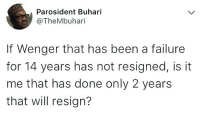 Memes, Failure, and Been: Parosident Buhari  @TheMbuhari  If Wenger that has been a failure  for 14 years has not resigned, is it  me that has done only 2 years  that will resign? 😂😂😂😂 . . buhari wenger wengerin wengerout