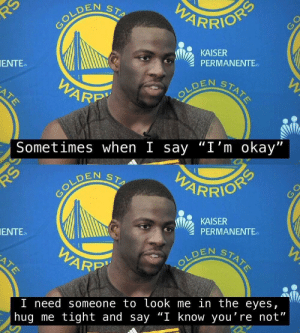 "I feel you Draymond: PARRION  RS  COLDEN  STA  KAISER  PERMANENTE  STATE  OLDEN STARE  ENTE  WARP  ATE  Sometimes when I say ""I'm okay""  PWARRIONS  STA  COLDEN  KAISER  PERMANENTE  W  STATE  ENTE  WARR  ATE  I need someone to look me in the eyes  hug me tight and say ""I know you're not"" I feel you Draymond"