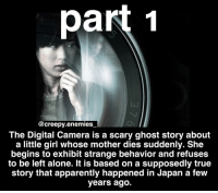 "Memes, 🤖, and Arms: part 1  @creepy enemies  The Digital Camera is a scary ghost story about  a little girl whose mother dies suddenly. She  begins to exhibit strange behavior and refuses  to be left alone. It is based on a supposedly true  story that apparently happened in Japan a few  years ago. One of my relatives passed away suddenly. I never met the woman. She had a daughter who was four years old. The little girl's name was Yuki. Her father wasn't able to raise her on his own, so he asked my aunt to take care of her. The little girl refused to be left alone and never left my aunt's side. It started to become a problem. My aunt couldn't go anywhere without Yuki. She constantly needed attention. Even my aunt's own daughter started to get jealous. One day, my aunt told me she had to go out of town for a couple of days and asked if I would babysit the little girl for her. I said it would be my pleasure. I lived alone and I could do with some company. A few days later, my aunt dropped Yuki off at my apartment. As she was leaving, she took the little girl aside and said, ""Yuki, please be good. Behave yourself."" When my aunt was gone, I tried to talk to Yuki and play some games with her, but the little girl's behavior was very strange. She had a teddy bear tucked tightly under her arm and never let go of it. She never smiled. She never spoke. All she ever did was sit quietly in the corner and stare at the wall. It made me kind of uneasy. I was trying to find something that would entertain her. I had just bought a new digital camera and I decided to let Yuki play with my old one. When she saw the camera, her eyes lit up. I showed her how to use it and she went around my apartment taking pictures of everything. There was a bright smile on her face. That evening, I discovered how difficult Yuki was to deal with. Whenever I tried to leave the room, she started crying and screaming out my name. I couldn't leave her alone or she would create a huge fuss. She even insisted on going to the bathroom with me, which was very embarrassing. At bedtime, she refused to stay in the spare room and insisted on sleeping in my bed. I read her a bedtime story and after a while, I managed to get her to go to sleep. That was when I noticed her teddy bear. One of its legs was charred and blackened, as if it had been burned. It made me wonder... - - Want part 2? Get this post to 1k likes and 40 comments so tag a lot of people! (no spam) 🖤🖤🖤"