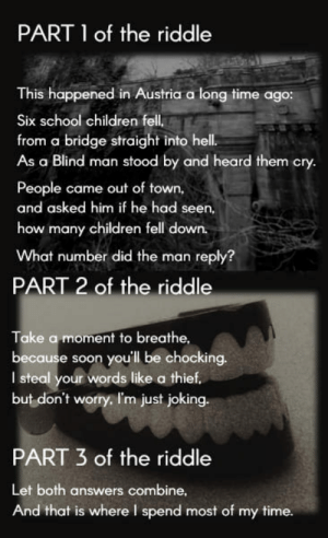 Children, School, and Soon...: PART 1 of the riddle  This happened in Austria a long time ago:  Six school children fell  from a bridge straight into hell.  As a Blind man stood by and heard them cry.  People came out of town,  and asked him if he had seen,  how many children fell down.  What number did the man reply?  PART 2 of the riddle  Take a moment to breathe,  because soon you'll be chocking.  I steal your words like a thief  but don't worry. I'm just joking.  PART 3 of the riddle  Let both answers combine,  And that is where I spend most of my time. Scary riddle #2 - A puzzle in pieces