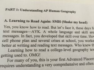 My human geo workbook be like:: PART 1: Understanding AP Human Geography  A. Learning to Read Again: SMH (Shake my head)  Yes, you know how to read. But let's face it, these days fc  text messages-AYK. A whole language and skill are  messages. In fact, you developed that skill over time. Ho  cell phone plan and several crises at school, you worke  better at writing and reading text messages. Who knew th  Learning how to read a college-level geography tex  getting used to. OMG!  For many of you, this is your first Advanced Placem  requires understanding a very comprehensive and often My human geo workbook be like: