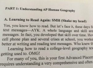 Our ap geography textbook: PART 1: Understanding AP Human Geography  A. Learning to Read Again: SMH (Shake my head)  Yes, you know how to read. But let's face it, these days fc  text messages-AYK. A whole language and skill are  messages. In fact, you developed that skill over time. Hov  cell phone plan and several crises at school, you worke  better at writing and reading text messages. Who knew th  Learning how to read a college-level geography tex  getting used to. OMG!  For many of you, this is your first Advanced Placem  requires understanding a very comprehensive and often Our ap geography textbook