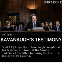 "Supreme Court nominee, Judge Brett Kavanaugh, completed his testimony before the Senate Judiciary Committee, following the testimony of Dr. Christine Blasey Ford. In Kavanaugh's opening statement, he assured that he would not be intimidated. Kavanaugh said: - ""You may defeat me in the final vote, but I will not quit. I have never sexually assaulted anyone."" ____ When Kavanaugh was asked by Dianne Feinstein (D-Calif.) why he did not ask the FBI to investigate, the Supreme Court nominee said: - ""The FBI doesn't reach a conclusion. It's an outrage that I was not allowed to come [before the committee] and immediately defend my name."" ___ When asked about his history with drinking, specifically in high school and college, Kavanaugh repeatedly stated he never drank to the extent of ""blacking out."" ___ Sen. Lindsey Graham (R-S.C.) said that Kavanaugh is as much of a victim as Dr. Blasey Ford, describing the hearing as ""the most unethical sham since I've been in politics."" ___ Brett Kavanaugh stated that he has not taken a polygraph test yet, but will if asked. ___ Minutes after the hearing ended, President Trump tweeted: - ""Judge Kavanaugh showed America exactly why I nominated him. His testimony was powerful, honest, and riveting. Democrats' search and destroy strategy is disgraceful and this process has been a total sham and effort to delay, obstruct, and resist. The Senate must vote!"" ___ Photo: Gabriella Demczuk for The New York Times: PART 2 OF 2  Hon. Brett M. Kavanaugh  U.S. NEWS  KAVANAUGH'S TESTIMONY  Sept 27 