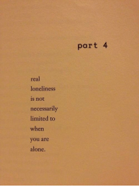 Being Alone, Limited, and Loneliness: part 4  real  loneliness  is not  necessarily  limited to  when  you are  alone.