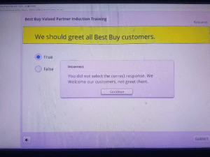 Best Buy, Chrome, and Google: Part Inducon Tining Google Chrome  index Imuhtml  ourmeunivesity.comstiepho 1004/meddatalcom/b  Best Buy Valued Partner Induction Training  Resources  We should greet all Best Buy customers.  True  Incorrect  False  You did not select the correct response. We  Welcome our customers, not greet them.  Continue  SUBMIT Look at this... Why? Just why?