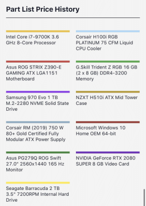 """How does it look, any recommendations or corrections needed?: Part List Price History  Intel Core i7-9700K 3.6  Corsair H10Oi RGB  PLATINUM 75 CFM Liquid  GHz 8-Core Processor  CPU Cooler  G.Skill Trident Z RGB 16 GB  Asus ROG STRIX Z390-E  GAMING ATX LGA 1151  (2 x 8 GB) DDR4-3200  Memory  Motherboard  Samsung 970 Evo 1 TB  M.2-2280 NVME Solid State  NZXT H510i ATX Mid Tower  Case  Drive  Corsair RM (2019) 750 W  80+ Gold Certified Fully  Modular ATX Power Supply  Microsoft Windows 10  Home OEM 64-bit  Asus PG279Q ROG Swift  NVIDIA GeForce RTX 2080  SUPER 8 GB Video Card  27.0"""" 2560x1440 165 Hz  Monitor  Seagate Barracuda 2 TB  3.5"""" 7200RPM Internal Hard  Drive How does it look, any recommendations or corrections needed?"""