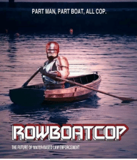 Future, Water, and Boat: PART MAN, PART BOAT, ALL COP  ROWBOATCOP  THE FUTURE OF WATER-BASED LAW ENFORCEMENT The Absolute Robotic Unit