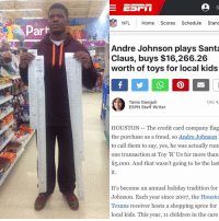 Espn, Memes, and Toys R Us: part  NFL Home  Scores  Schedule  Stand  NE Andre Johnson plays Santa  worth of toys for local kids  Tania Ganguli  Dec 4  ESPN Staff Writer  HOUSTON The credit card company flag  the purchase as a fraud, so Andre Johnson  to call them to say, yes, he was actually run  one transaction at Toy 'R' Us for more than  $5,ooo. And that wasn't going to be the last  It's become an annual holiday tradition for  Johnson. Each year since 20o7, the Housto  Texans receiver hosts a shopping spree for  local kids. This year, 11 children in the care Andre Johnson does his part to make kids smile this Christmas! 🙌🙌 amazingpeople