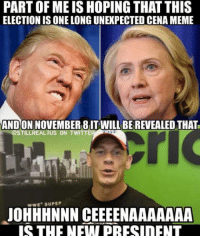 Something something election sucks John Cena: PART OF MEIS HOPING THATTHIS  ELECTIONIS ONE LONG UNEXPECTED CENA MEME  ANDO  WILL BE REVEALED THAT  @STILLREAL2US ON TWITT  WWE SUPEP  JOHHHNNN CEEEENAAAAAAA  IS THE NEW PRESIDENT Something something election sucks John Cena