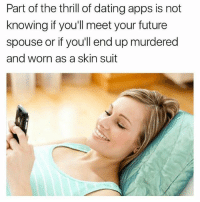 Dating, Fall, and Future: Part of the thrill of dating apps is not  knowing if you'll meet your future  spouse or if you'll end up murdered  and worn as a skin suit Living on the edge! Will I fall in love tonight or never see the light of day again? WHO KNOWS?!