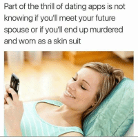 melonmemes:  Both are a thrill: Part of the thrill of dating apps is not  knowing if you'll meet your future  spouse or if you'll end up murdered  and worn as a skin suit melonmemes:  Both are a thrill