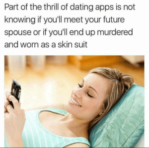 Thrill: Part of the thrill of dating apps is not  knowing if you'll meet your future  spouse or if you'll end up murdered  and worn as a skin suit