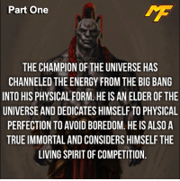 This is a two part fact, SWIPE LEFT FOR PART TWO!👉🏼: Part One  THE CHAMPION OF THE UNIVERSE HAS  CHANNELED THE ENERGY FROM THE BIG BANG  INTO HIS PHYSICAL FORM. HEIS AN ELDER OF THE  UNIVERSE ANDDEDICATES HIMSELF TO PHYSICAL  PERFECTION TO AVOID BOREDOM HEIS ALSO A  TRUEIMMORTAL AND CONSIDERS HIMSELF THE  LIVING SPIRITOF COMPETITION This is a two part fact, SWIPE LEFT FOR PART TWO!👉🏼